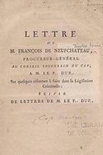 Lettre de M. François de Neufchateau, procureur-gén. au Con. souverain du Cap, a M. le P. Dup. : sur quelques réformes à faire dans la lég. criminelle : suivie de lettres de M. le P. Dup.