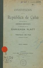 Constitución de la República de Cuba adoptada por la Convención Constituyente [de 1901] y adicionada con la Enmienda Platt y el Tratado de Paz celebrado en Paris