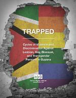 TRAPPED : Cycles of Violence and Discrimination Against Lesbian, Gay, Bisexual, and Transgender Persons in Guyana