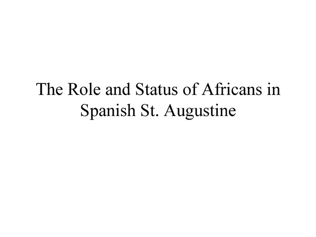 The Role and Status of Africans in Spanish St. Augustine (presentation) - Page 1
