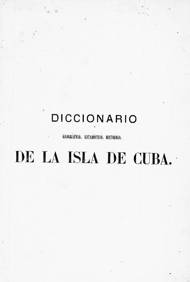 Diccionario geografico, estadístico, historico, de la isla de Cuba, - Page i