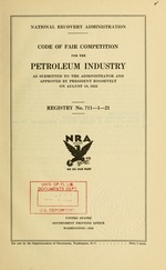 Code of fair competition for the petroleum industry as submitted to the Administrator and approved by President Roosevelt on August 19, 1933