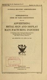 Supplemental code of fair competition for the advertising metal sign and display manufacturing industry (a division of the fabricated metal products manufacturing and metal finishing and metal coating industry) as approved on April 20, 1934