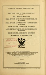 Proposed code of fair competition for the real estate business, real estate and insurance brokerage business, real estate and building management business, real estate mortgage business, land development and home building business, real estate appraising business as submitted on September 1, 1933