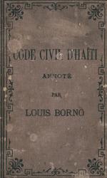 Code civil d'Haiti : annote, avec une conference des articles entre eux et leur correspondance avec les articles du Code civil francais, precede de la constitution du 9 octubre 1889, et suivi d'un appendice contenant les principales lois ayant trait au code civil d'Haiti