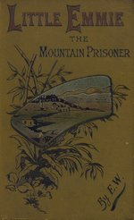 Little Emmie, the mountain prisoner, or, a father's care